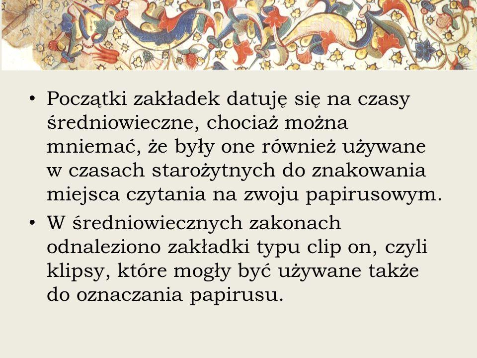 Początki zakładek datuję się na czasy średniowieczne, chociaż można mniemać, że były one również używane w czasach starożytnych do znakowania miejsca czytania na zwoju papirusowym.