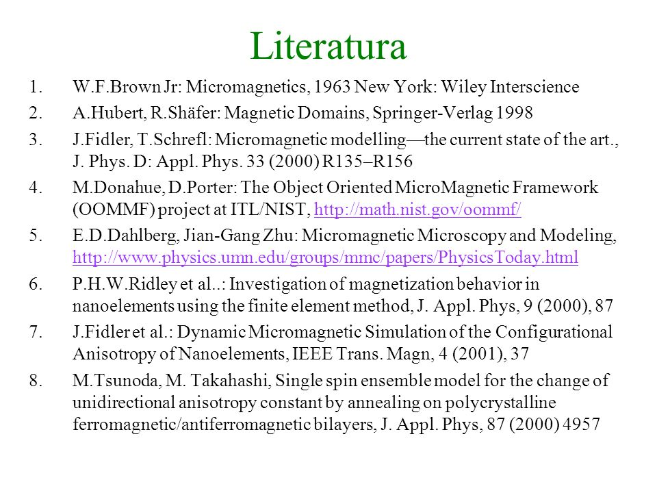 Literatura W.F.Brown Jr: Micromagnetics, 1963 New York: Wiley Interscience. A.Hubert, R.Shäfer: Magnetic Domains, Springer-Verlag 1998.