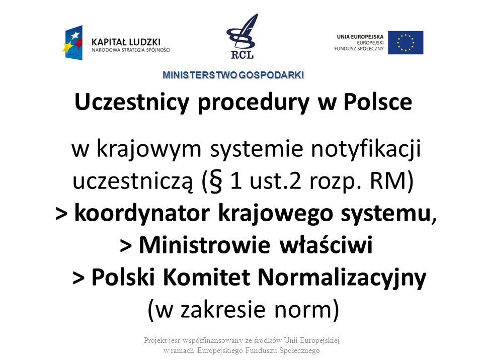 Uczestnicy procedury w Polsce w krajowym systemie notyfikacji uczestniczą (§ 1 ust.2 rozp. RM) > koordynator krajowego systemu, > Ministrowie właściwi > Polski Komitet Normalizacyjny (w zakresie norm)
