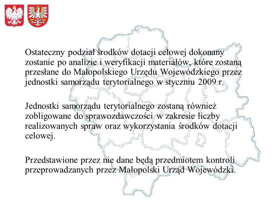 Ostateczny podział środków dotacji celowej dokonany zostanie po analizie i weryfikacji materiałów, które zostaną przesłane do Małopolskiego Urzędu Wojewódzkiego przez jednostki samorządu terytorialnego w styczniu 2009 r.