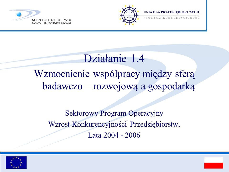 Działanie 1.4 Wzmocnienie współpracy między sferą badawczo – rozwojową a gospodarką. Sektorowy Program Operacyjny.