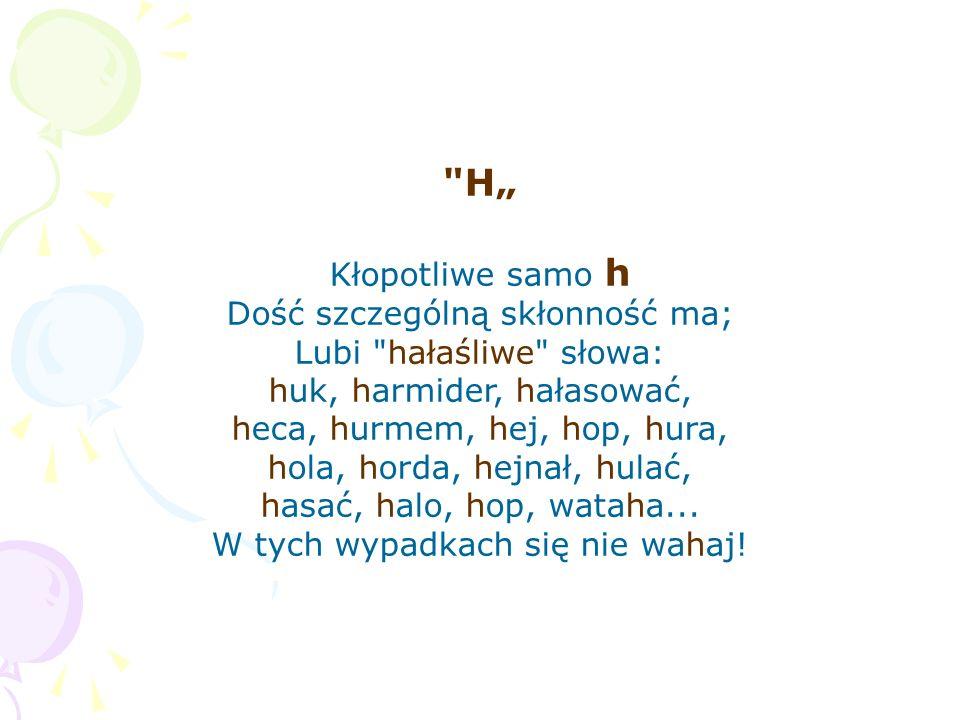 """H"""" Kłopotliwe samo h Dość szczególną skłonność ma;"""