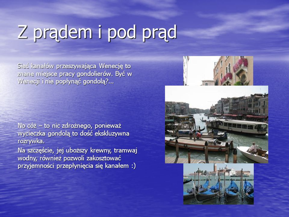 Z prądem i pod prąd Sieć kanałów przeszywająca Wenecję to znane miejsce pracy gondolierów. Być w Wenecji i nie popłynąć gondolą ...