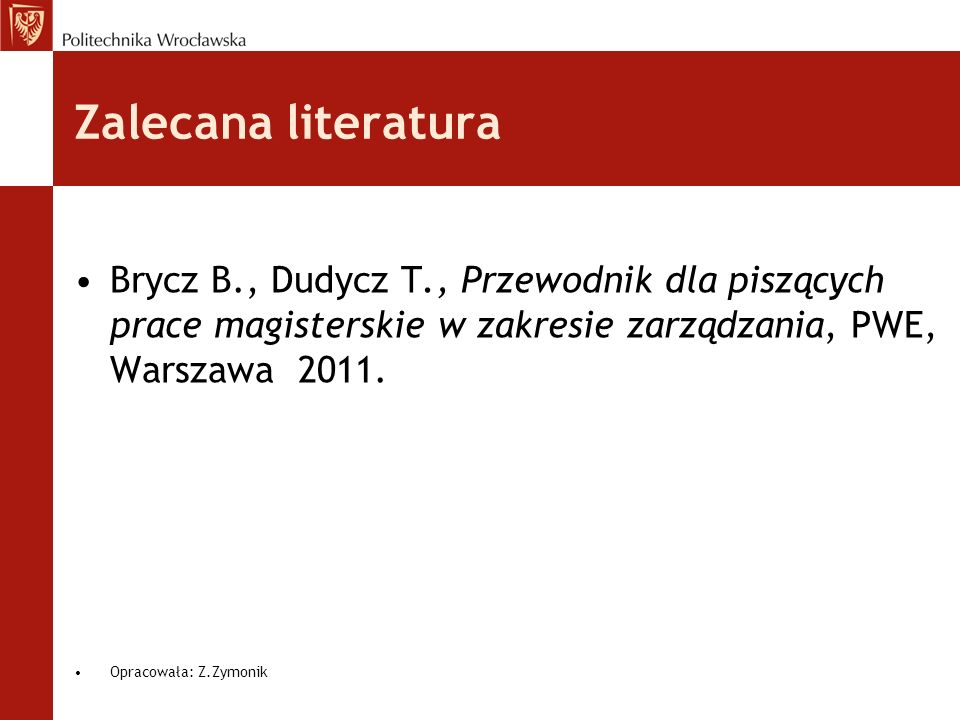 Zalecana literaturaBrycz B., Dudycz T., Przewodnik dla piszących prace magisterskie w zakresie zarządzania, PWE, Warszawa 2011.