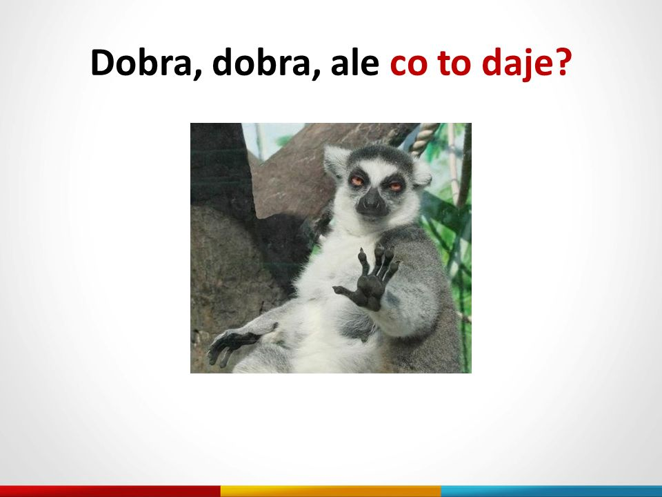 Dobra, dobra, ale co to daje