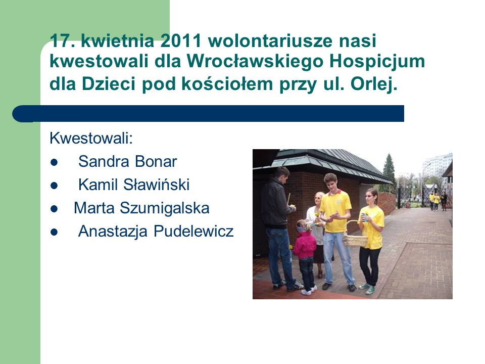 17. kwietnia 2011 wolontariusze nasi kwestowali dla Wrocławskiego Hospicjum dla Dzieci pod kościołem przy ul. Orlej.