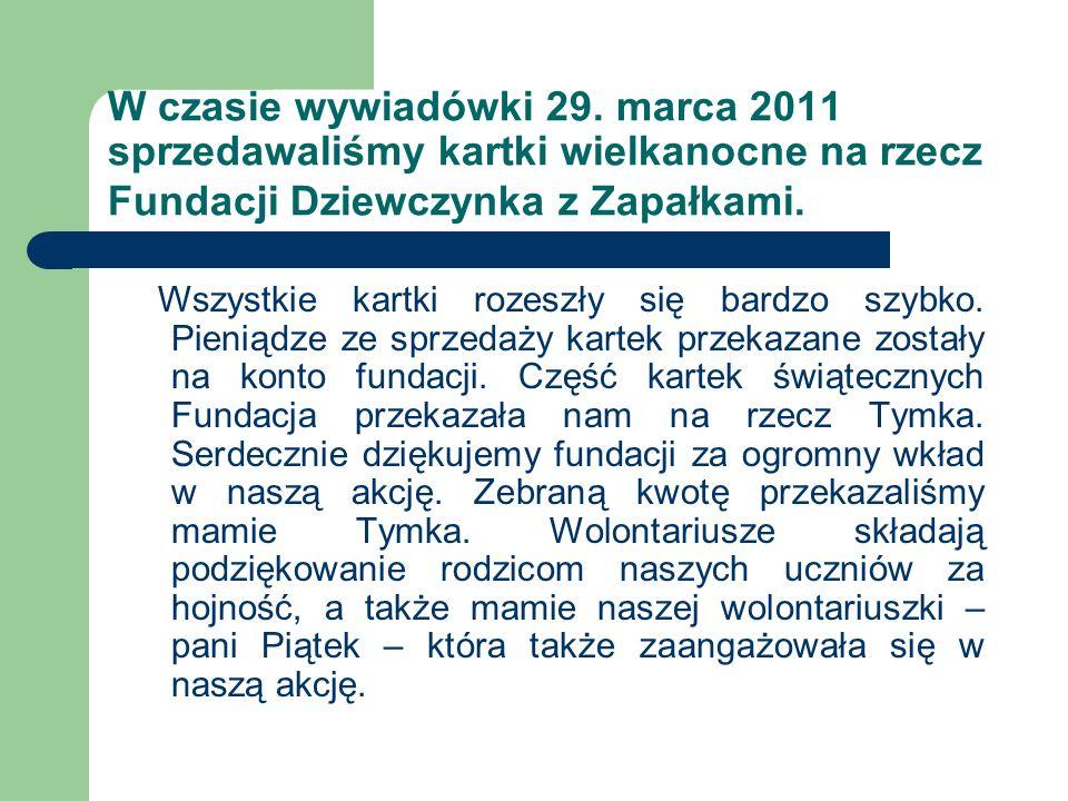 W czasie wywiadówki 29. marca 2011 sprzedawaliśmy kartki wielkanocne na rzecz Fundacji Dziewczynka z Zapałkami.