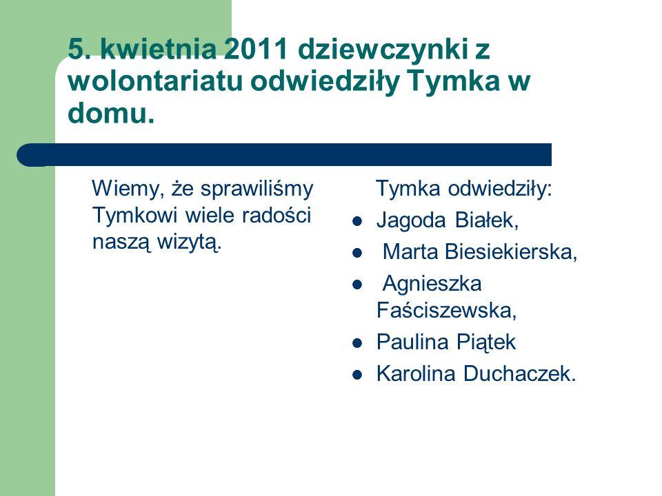 5. kwietnia 2011 dziewczynki z wolontariatu odwiedziły Tymka w domu.