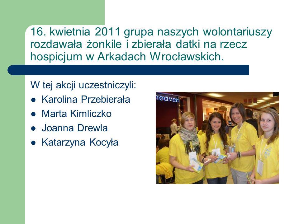16. kwietnia 2011 grupa naszych wolontariuszy rozdawała żonkile i zbierała datki na rzecz hospicjum w Arkadach Wrocławskich.