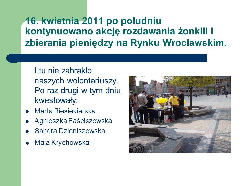 16. kwietnia 2011 po południu kontynuowano akcję rozdawania żonkili i zbierania pieniędzy na Rynku Wrocławskim.