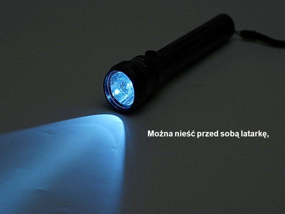 Można nieść przed sobą latarkę,