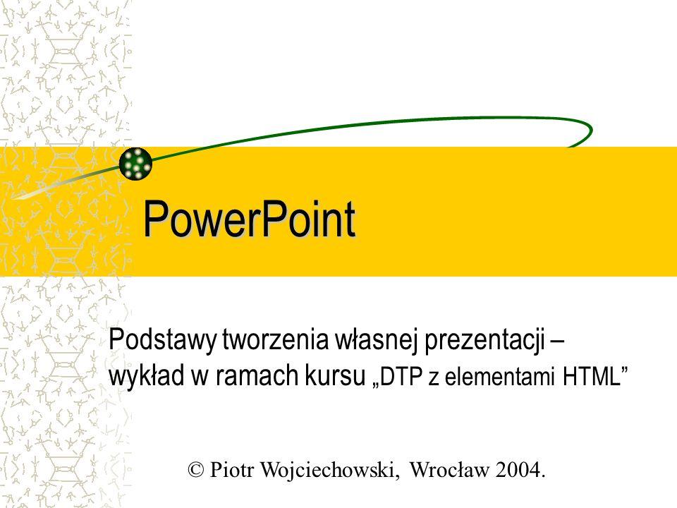"""PowerPoint Podstawy tworzenia własnej prezentacji – wykład w ramach kursu """"DTP z elementami HTML © Piotr Wojciechowski, Wrocław 2004."""