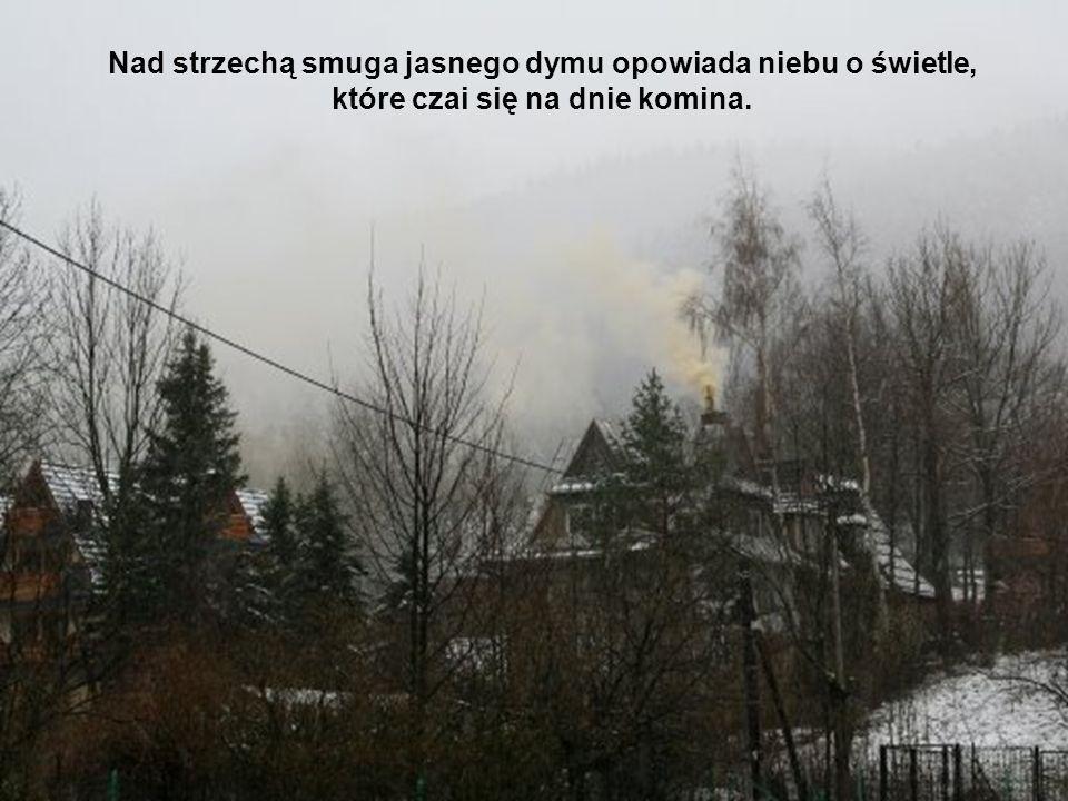 Nad strzechą smuga jasnego dymu opowiada niebu o świetle, które czai się na dnie komina.