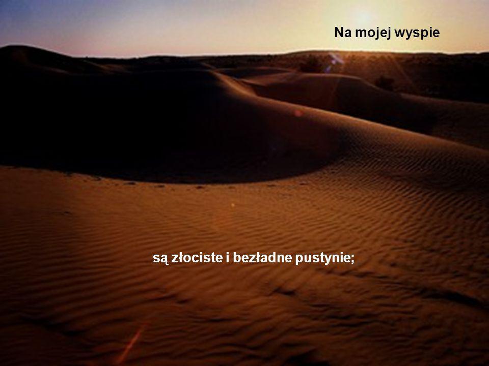 Na mojej wyspie są złociste i bezładne pustynie;