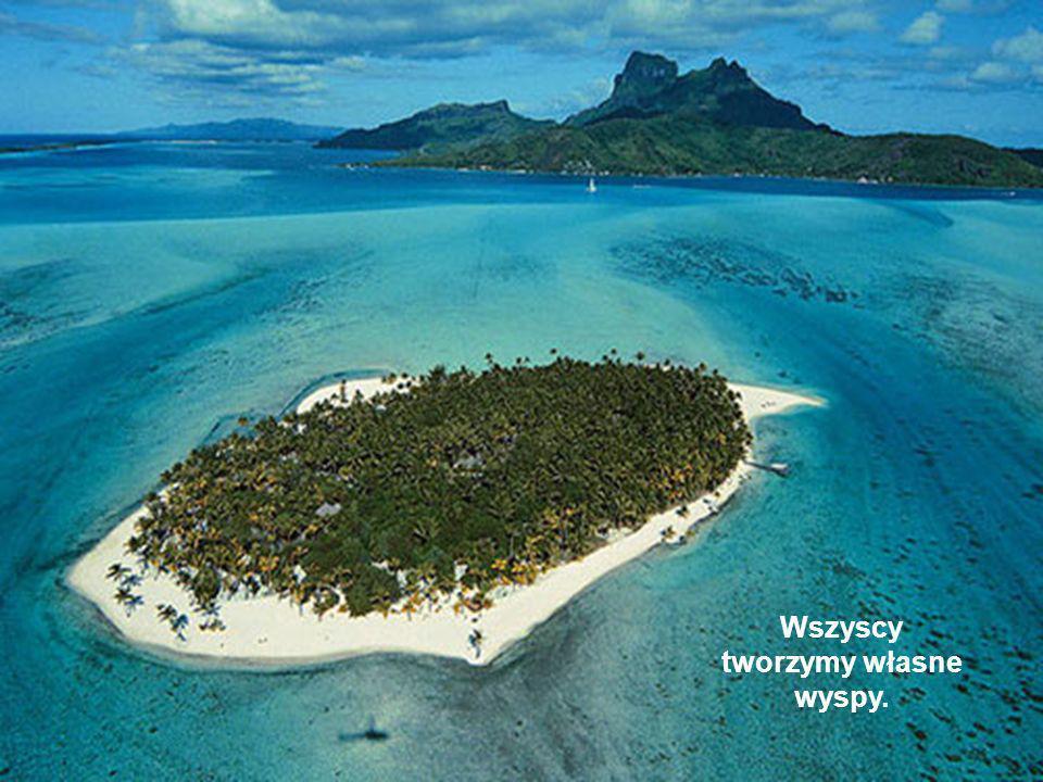 Wszyscy tworzymy własne wyspy.