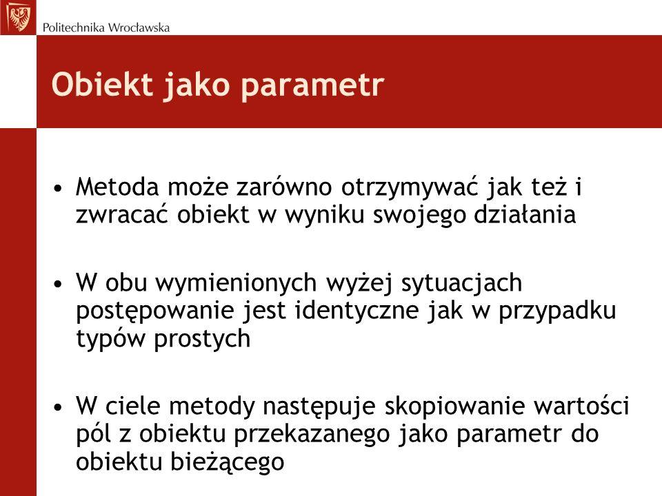 Obiekt jako parametr Metoda może zarówno otrzymywać jak też i zwracać obiekt w wyniku swojego działania.