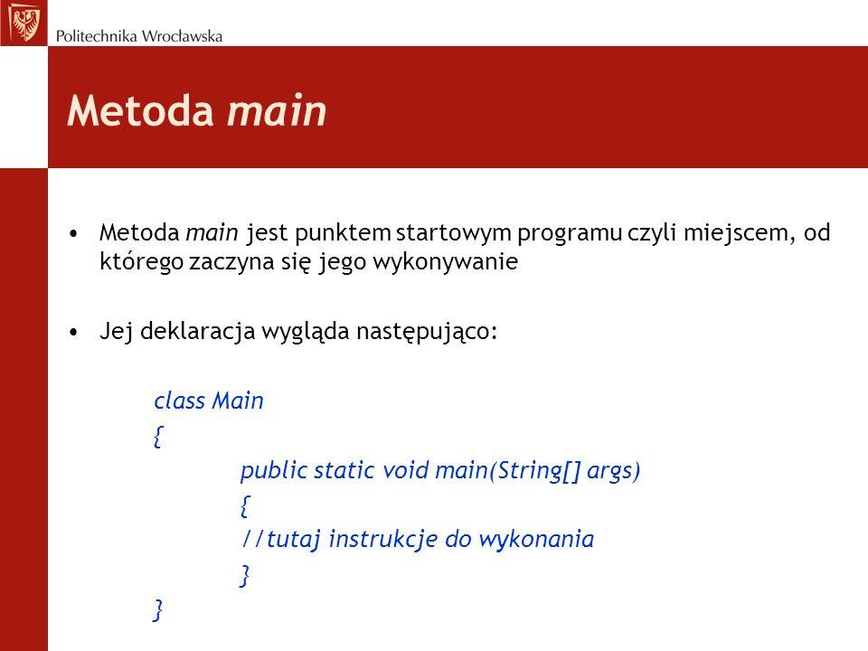 Metoda main Metoda main jest punktem startowym programu czyli miejscem, od którego zaczyna się jego wykonywanie.