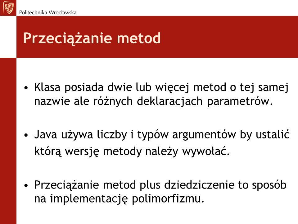 Przeciążanie metod Klasa posiada dwie lub więcej metod o tej samej nazwie ale różnych deklaracjach parametrów.