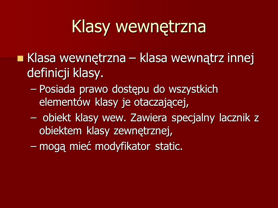 Klasy wewnętrzna Klasa wewnętrzna – klasa wewnątrz innej definicji klasy. Posiada prawo dostępu do wszystkich elementów klasy je otaczającej,