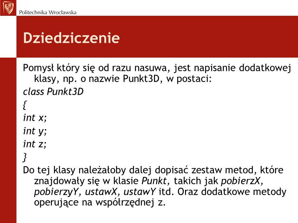 Dziedziczenie Pomysł który się od razu nasuwa, jest napisanie dodatkowej klasy, np. o nazwie Punkt3D, w postaci: