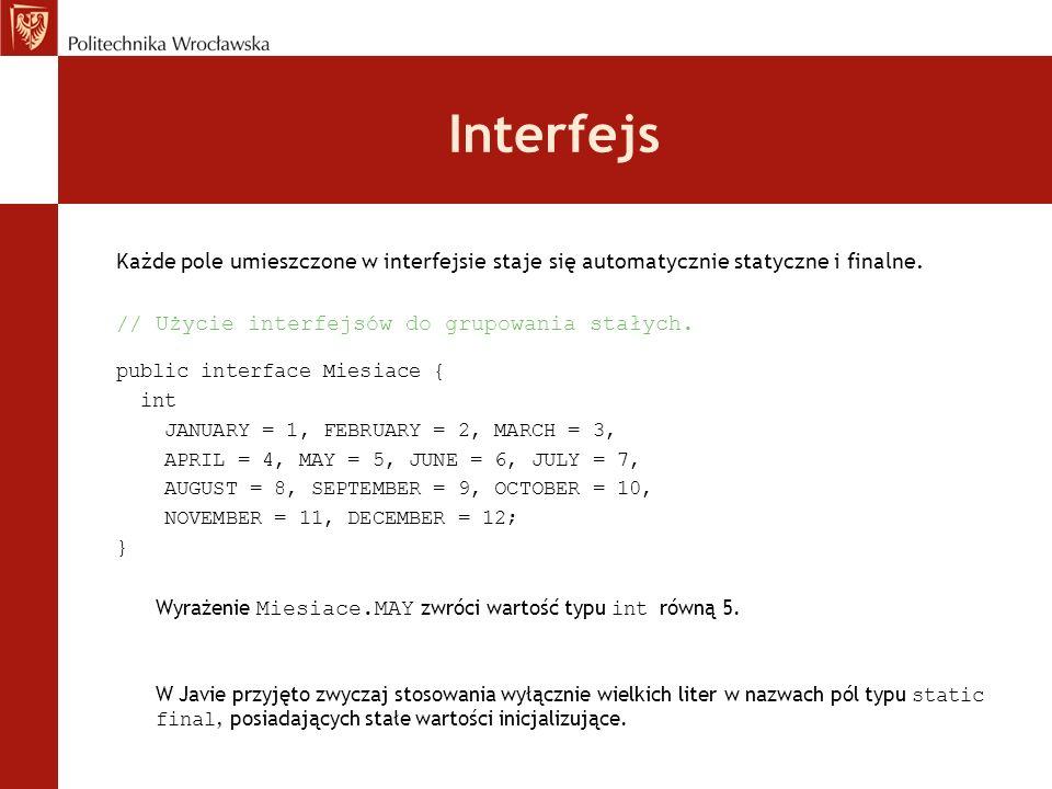 Interfejs Każde pole umieszczone w interfejsie staje się automatycznie statyczne i finalne. // Użycie interfejsów do grupowania stałych.