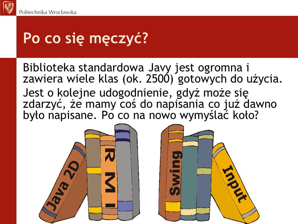 Po co się męczyć Biblioteka standardowa Javy jest ogromna i zawiera wiele klas (ok. 2500) gotowych do użycia.