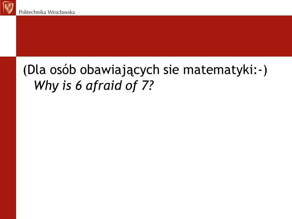 (Dla osób obawiających sie matematyki:-) Why is 6 afraid of 7