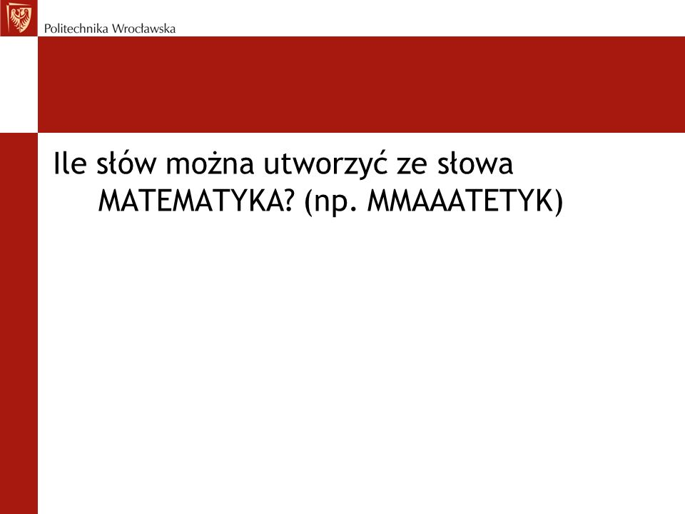 Ile słów można utworzyć ze słowa MATEMATYKA (np. MMAAATETYK)