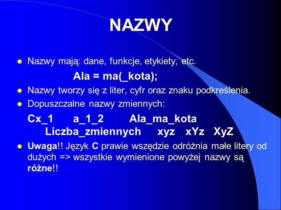 NAZWY Nazwy mają: dane, funkcje, etykiety, etc. Ala = ma(_kota); Nazwy tworzy się z liter, cyfr oraz znaku podkreślenia.