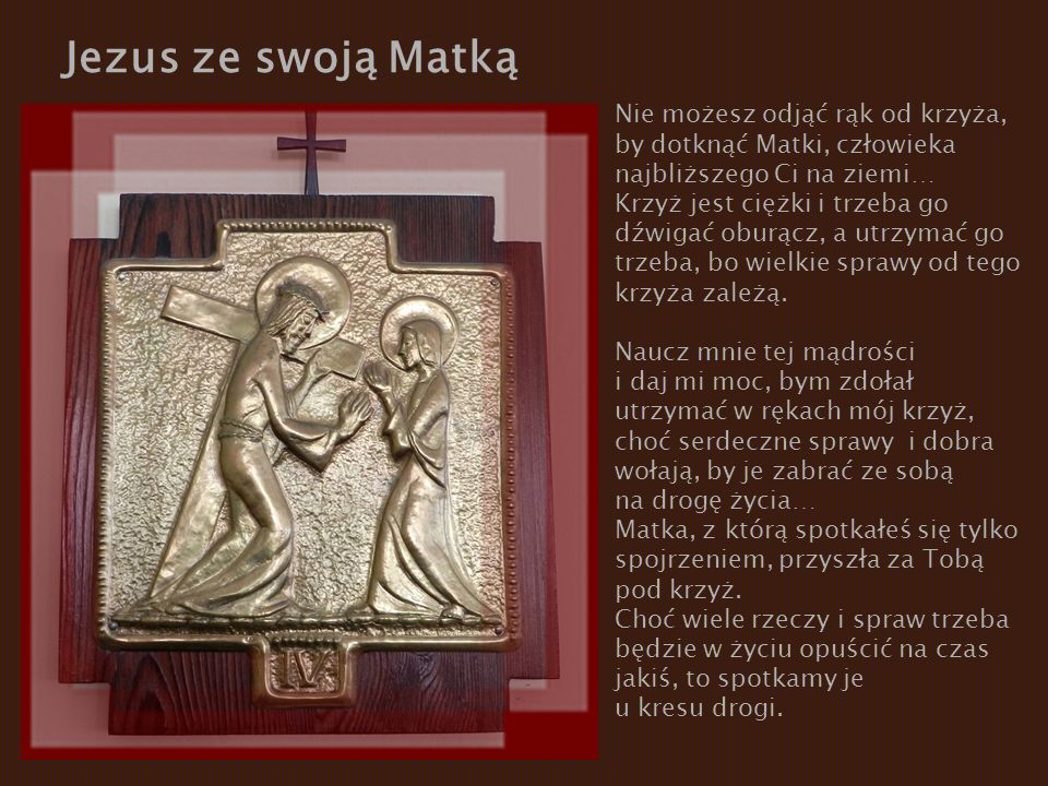 Jezus ze swoją Matką Nie możesz odjąć rąk od krzyża, by dotknąć Matki, człowieka. najbliższego Ci na ziemi…
