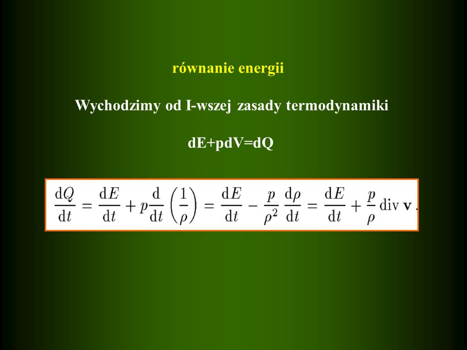równanie energii Wychodzimy od I-wszej zasady termodynamiki dE+pdV=dQ