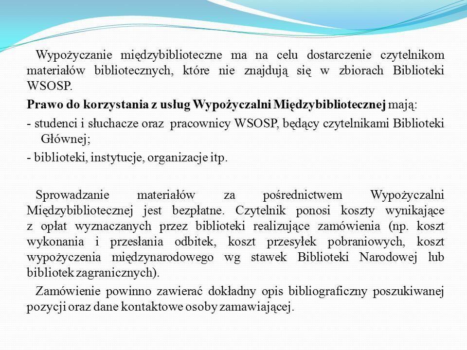 Wypożyczanie międzybiblioteczne ma na celu dostarczenie czytelnikom materiałów bibliotecznych, które nie znajdują się w zbiorach Biblioteki WSOSP.