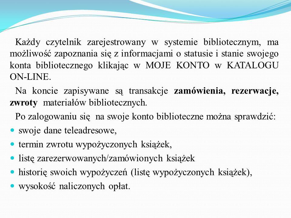 Każdy czytelnik zarejestrowany w systemie bibliotecznym, ma możliwość zapoznania się z informacjami o statusie i stanie swojego konta bibliotecznego klikając w MOJE KONTO w KATALOGU ON-LINE.