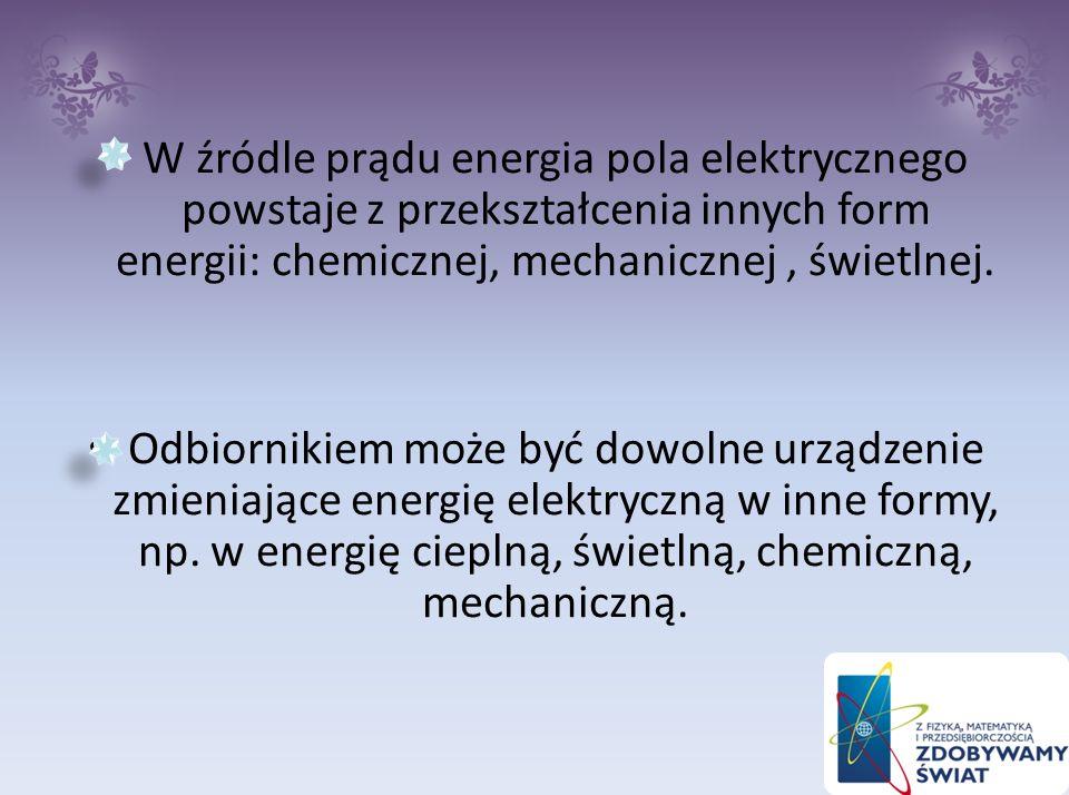 W źródle prądu energia pola elektrycznego powstaje z przekształcenia innych form energii: chemicznej, mechanicznej , świetlnej.