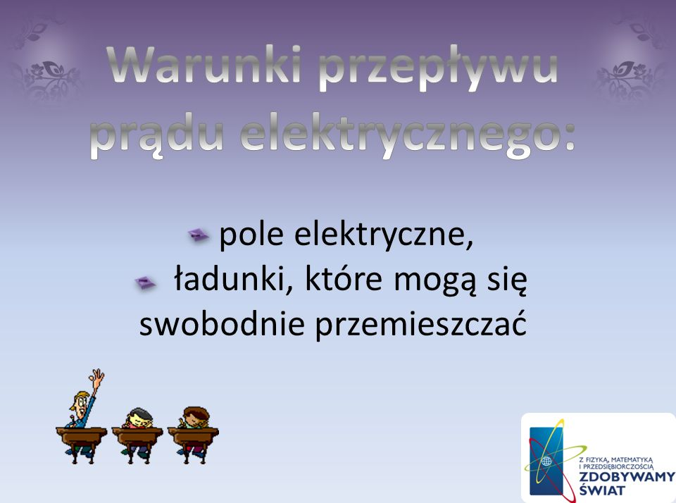 Warunki przepływu prądu elektrycznego: - pole elektryczne, - ładunki, które mogą się swobodnie przemieszczać