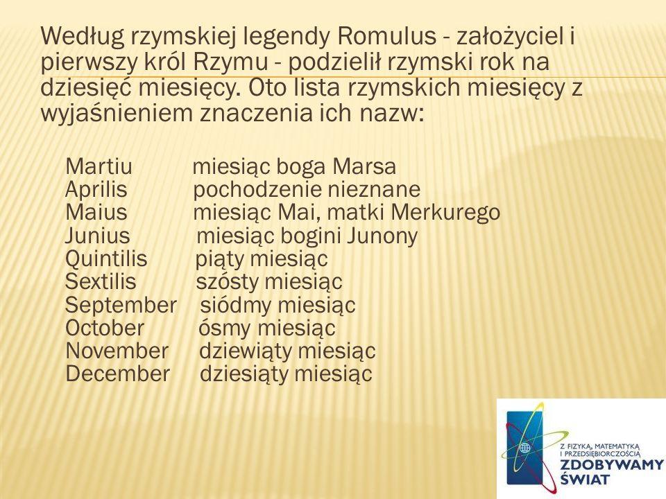 Według rzymskiej legendy Romulus - założyciel i pierwszy król Rzymu - podzielił rzymski rok na dziesięć miesięcy. Oto lista rzymskich miesięcy z wyjaśnieniem znaczenia ich nazw: