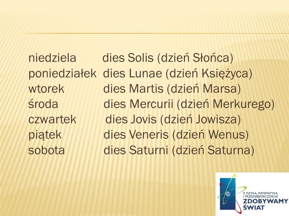 niedziela dies Solis (dzień Słońca) poniedziałek dies Lunae (dzień Księżyca) wtorek dies Martis (dzień Marsa) środa dies Mercurii (dzień Merkurego) czwartek dies Jovis (dzień Jowisza) piątek dies Veneris (dzień Wenus) sobota dies Saturni (dzień Saturna)