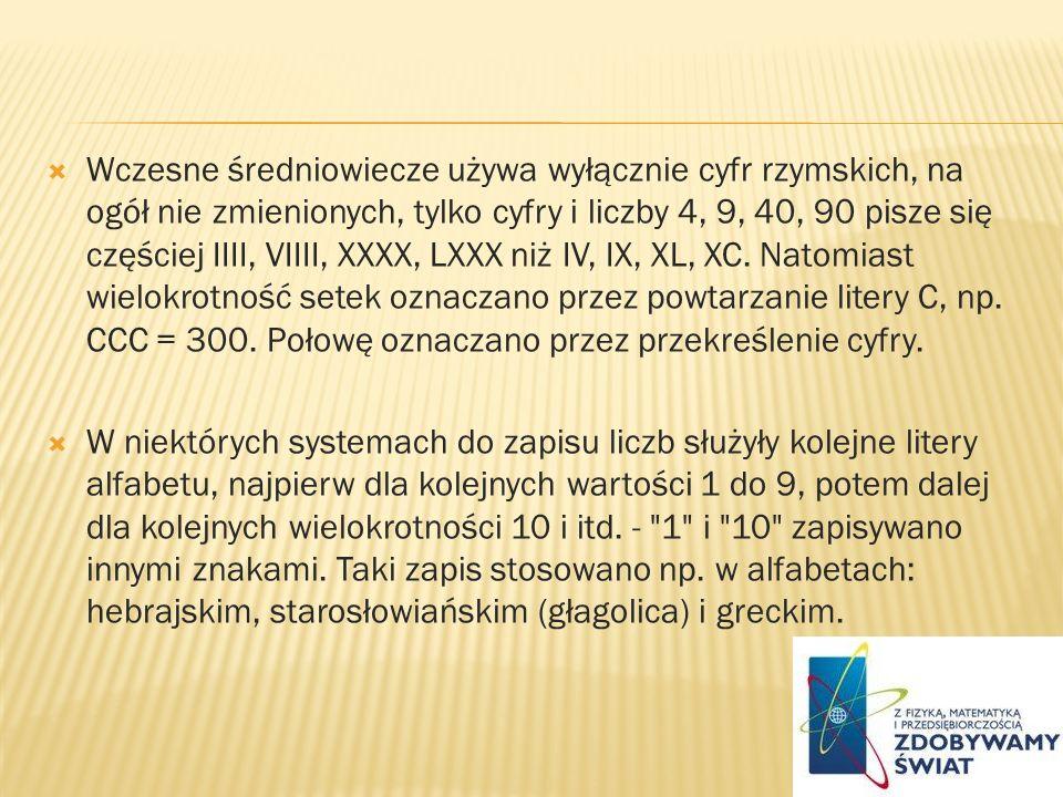 Wczesne średniowiecze używa wyłącznie cyfr rzymskich, na ogół nie zmienionych, tylko cyfry i liczby 4, 9, 40, 90 pisze się częściej IIII, VIIII, XXXX, LXXX niż IV, IX, XL, XC. Natomiast wielokrotność setek oznaczano przez powtarzanie litery C, np. CCC = 300. Połowę oznaczano przez przekreślenie cyfry.