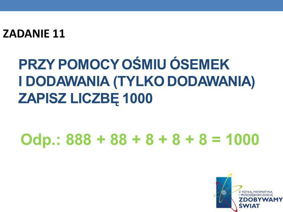 ZADANIE 11 Przy pomocy ośmiu ósemek i dodawania (tylko dodawania) zapisz liczbę 1000.
