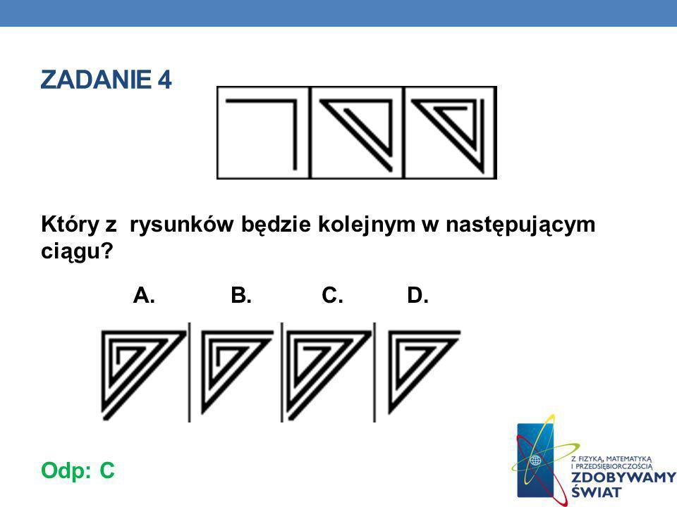 Zadanie 4 Który z rysunków będzie kolejnym w następującym ciągu A. B. C. D. Odp: C