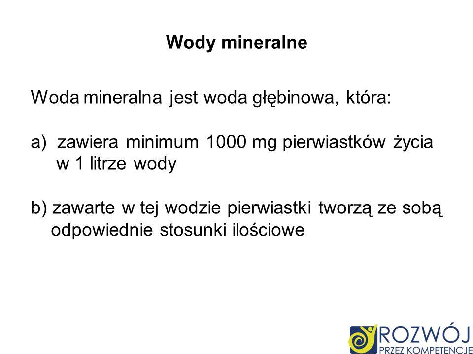 Wody mineralne Woda mineralna jest woda głębinowa, która: zawiera minimum 1000 mg pierwiastków życia.