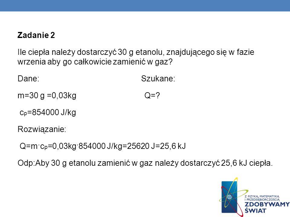 Zadanie 2 Ile ciepła należy dostarczyć 30 g etanolu, znajdującego się w fazie wrzenia aby go całkowicie zamienić w gaz.