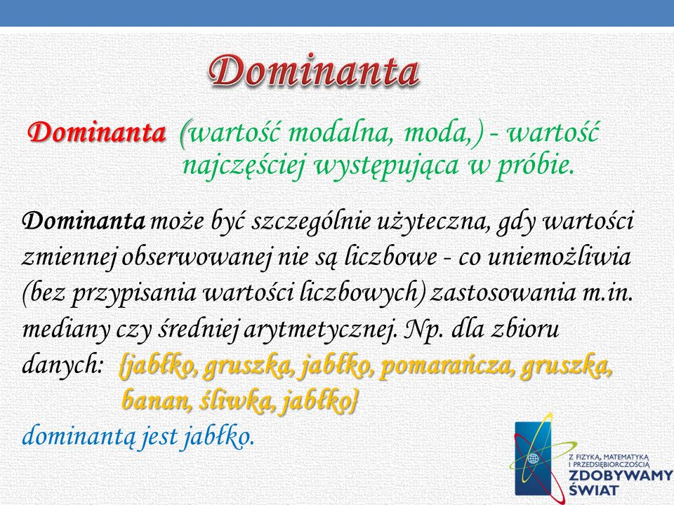 Dominanta Dominanta (wartość modalna, moda,) - wartość najczęściej występująca w próbie.