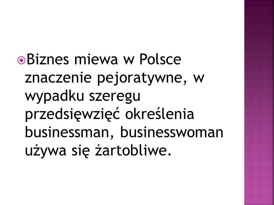 Biznes miewa w Polsce znaczenie pejoratywne, w wypadku szeregu przedsięwzięć określenia businessman, businesswoman używa się żartobliwe.