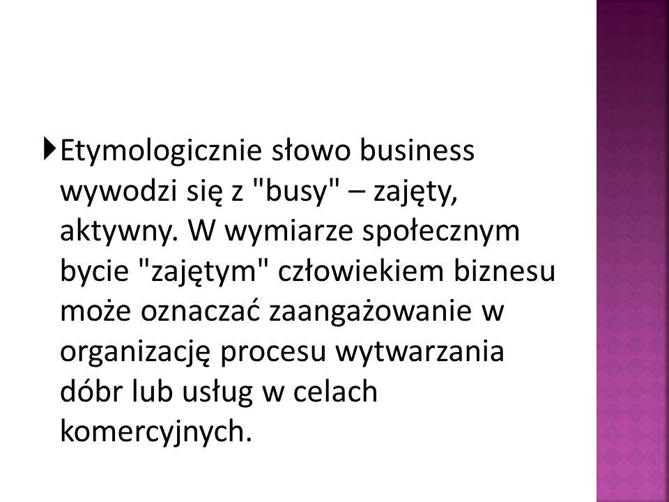 Etymologicznie słowo business wywodzi się z busy – zajęty, aktywny