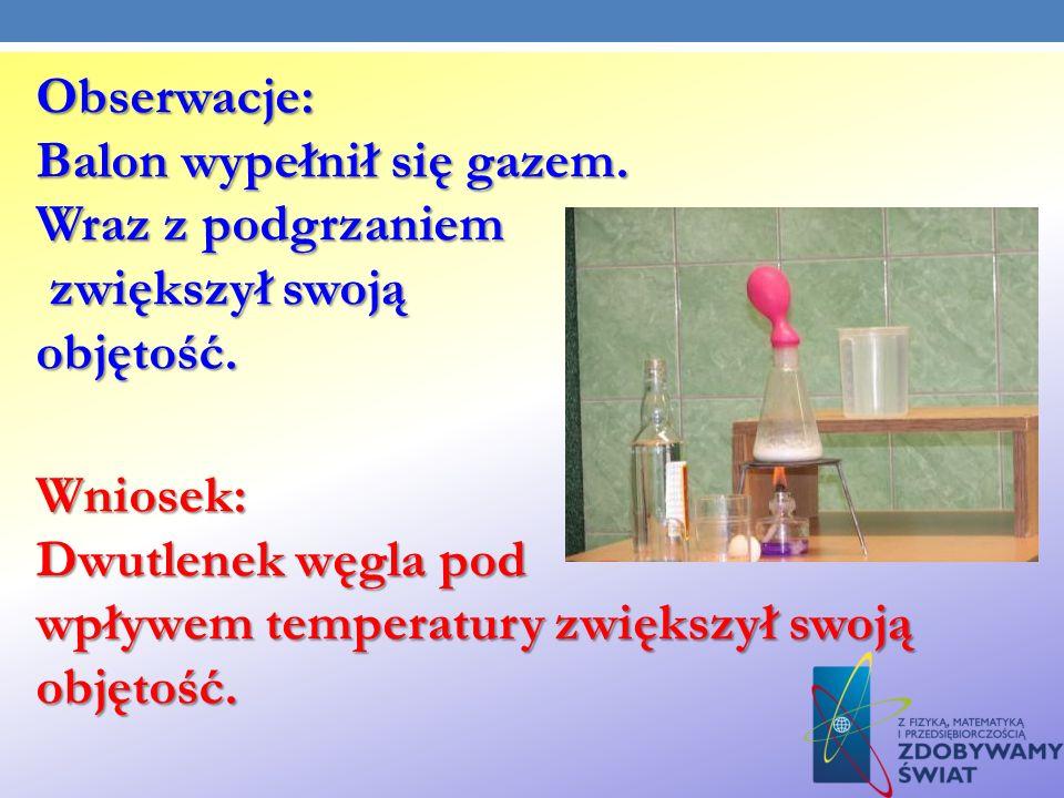 Obserwacje: Balon wypełnił się gazem. Wraz z podgrzaniem. zwiększył swoją. objętość. Wniosek: Dwutlenek węgla pod.
