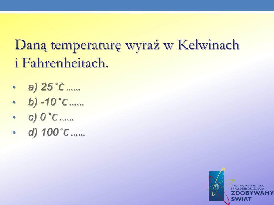 Daną temperaturę wyraź w Kelwinach i Fahrenheitach.