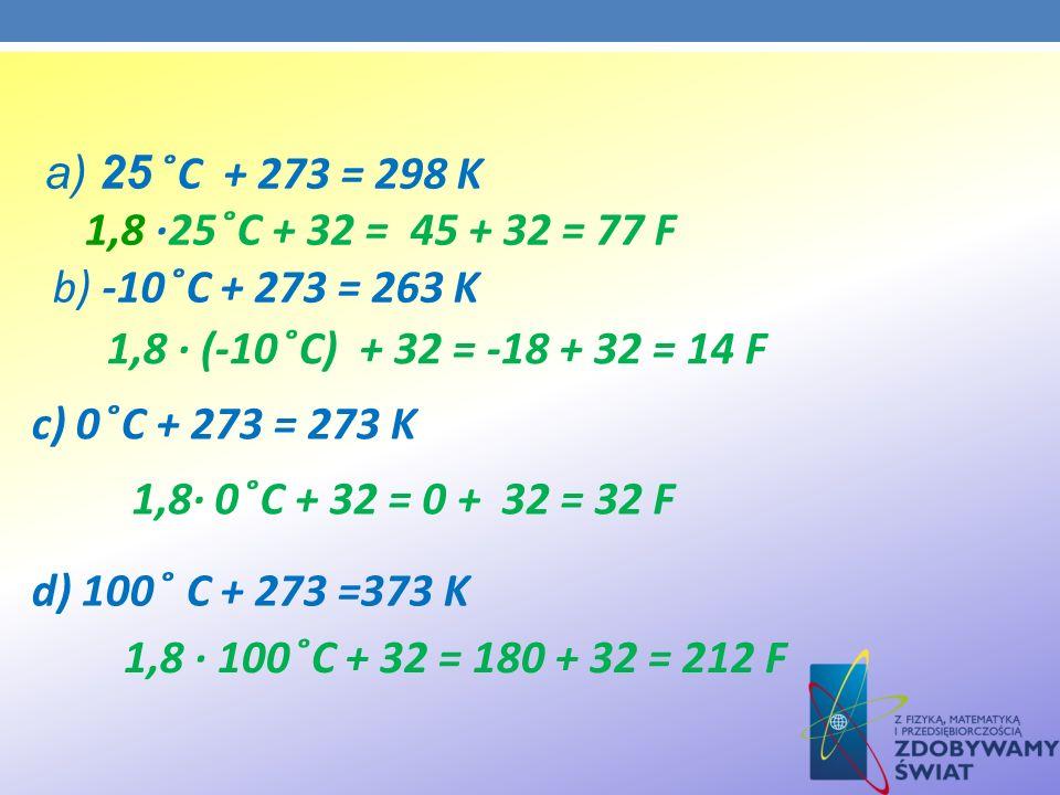 a) 25 ̊C + 273 = 298 K 1,8 ·25 ̊C + 32 = 45 + 32 = 77 F b) -10 ̊C + 273 = 263 K