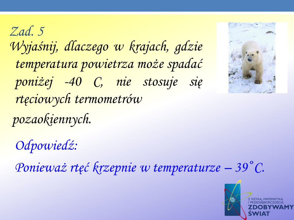 Zad. 5 Wyjaśnij, dlaczego w krajach, gdzie temperatura powietrza może spadać poniżej -40 C, nie stosuje się rtęciowych termometrów.