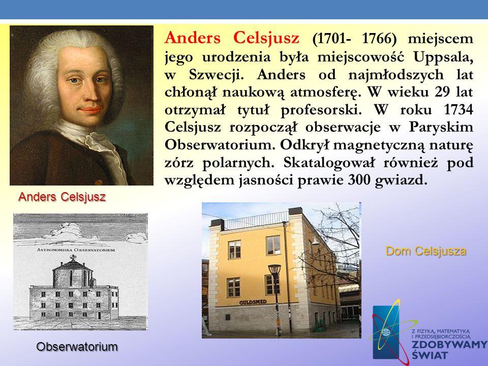 Anders Celsjusz (1701- 1766) miejscem jego urodzenia była miejscowość Uppsala, w Szwecji. Anders od najmłodszych lat chłonął naukową atmosferę. W wieku 29 lat otrzymał tytuł profesorski. W roku 1734 Celsjusz rozpoczął obserwacje w Paryskim Obserwatorium. Odkrył magnetyczną naturę zórz polarnych. Skatalogował również pod względem jasności prawie 300 gwiazd.